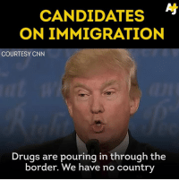 "Bad, Drugs, and Internet: CANDIDATES  ON IMMIGRATION  COURTESY CNN  Drugs are pouring in through the  border. We have no country Trump's ""bad hombres"" comment incited internet uproar - but probably not for the reason he hoped."