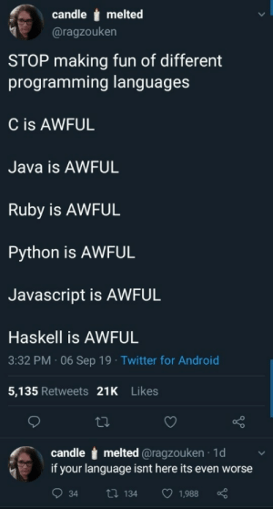 It's all awful!: candle melted  @ragzouken  STOP making fun of different  programming languages  C is AWFUL  Java is AWFUL  Ruby is AWFUL  Python is AWFUL  Javascript is AWFUL  Haskell is AWFUL  3:32 PM 06Sep 19 Twitter for Android  5,135 Retweets 21K Likes  candle melted @ragzouken 1d  if your language isnt here its even worse  Li 134  1,988  34 It's all awful!