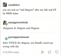 "Memes, Relatable, and Dragons: candlelion  you can tack on ""and dragons"" after any title an it'll  be 900% better  arpeggiosmelody  Dungeons & Dragons and Dragons  gumiappendsweet  thats TWICE the dragons, you literally cannot go  wrong with this  215,096 notes Memes so relatable, it's scary. #FunnyMemes #Random #Relatable"