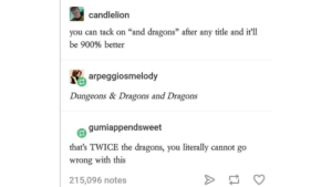 "Dragons, Fun, and Can: candlelion  you can tack on ""and dragons"" after any title and it'll  be 900% better  arpeggiosmelody  Dungeons & Dragons and Dragons  gumiappendsweet  that's TWICE the dragons, you literally cannot go  wrong with this  215,096 notes Twice the fun!"