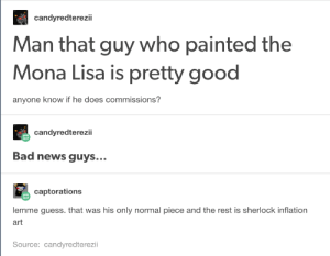 Bad, News, and Mona Lisa: candyredterezii  Man that guy who painted the  Mona Lisa is pretty good  anyone know if he does commissions?  candyredterezii  Bad news guys...  captorations  lemme guess. that was his only normal piece and the rest is sherlock inflation  art  Source: candyredterezii Say what you will about the guy, but at least he has decent rates.