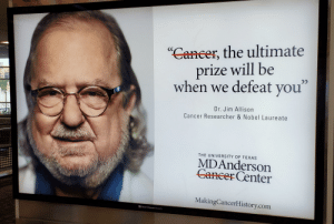 Shit, Cancer, and Texas: Caneer, the ultimate  prize will be  when we defeat you  Dr. Jim Allison  Cancer Researcher & Nobel Laureate  THE UNIVERSITY OF TEXAS  MDAnderson  Cancer Center  MakingCancerHistory.com  Clear Channel Airports Confusing ad makes it seem like MD Anderson is trying to start some shit with you...