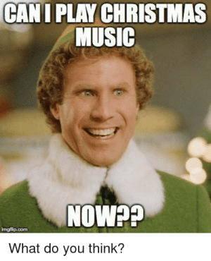 Christmas: CANI PLAY CHRISTMAS  MUSIC  NOW??  imgflip.com  What do you think?