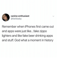 Beer, Drinking, and Fake: canine enthusiast  @fattibaby  Remember when iPhones first came out  and apps were just like...fake zippo  lighters and like fake beer drinking apps  and stuff. God what a moment in history Those were some swell times