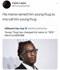 "💯: Canis Lupus  @PushupSensei  His mama named him young thug so  ima call him young thug  billboard hip-hop @billboardhiphop  Young Thug has changed his name to ""SEX""  blbrd.cm/80tGBB 💯"