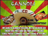 Atimate: CANNOLi  FB,COM/  ME ICANWORDOFTHEDAY  MY GIRLISALWAYS TELLING METOGO HERE GO  THERE, DO THIS AND DO THAT AND IM LIKE  CHILL PUTO I CANNOLI DOONE THING AT ATIME