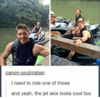 Memes, Omg, and Yeah: canon-soulmates:  I need to ride one of those  and yeah, the jet skis looks cool too Omg 😂😂-owner supernatural deanwinchester samwinchester brothers castiel destiel jensenackles jaredpadalecki mishacollins cockles brotp j2