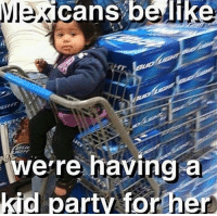 Memes, Mexican, and 🤖: cans belike  a  were having  kid party for her Que no? 😀 #Mexicans be #like ➡ Mexican Problems