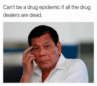 CAN'T DETER THE DUTERTE: Can't be a drug epidemic if all the drug  dealers are dead CAN'T DETER THE DUTERTE