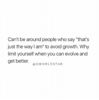 "Blessed, Facts, and Evolve: Can't be around people who say ""that's  just the way I am"" to avoid growth. Why  limit yourself when you can evolve and  get better.  @QWORLDSTAR Don't Identify With Limitations When You're Born Unlimited & Blessed.... 💯 #Facts #MindOverMatter [via QWorldstar]"