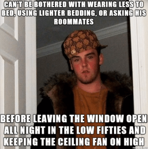 Sleeping, Asking, and Open: CAN'T BE BOTHERED WITH WEARING LESS TO  BED, USING LIGHTER BEDDING, OR ASKING HIS  ROOMMATES  BEFORE LEAVING THE WINDOW OPEN  ALL NIGHT IN THE LOW FIFTIES AND  KEEPING THE CEILING FAN ON HIGH  mads uLP He even knows I have trouble sleeping There was no closing it ...