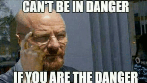 I am the one who knocks!: CANT BE IN DANGER  IF.YOU ARE THE DANGER I am the one who knocks!