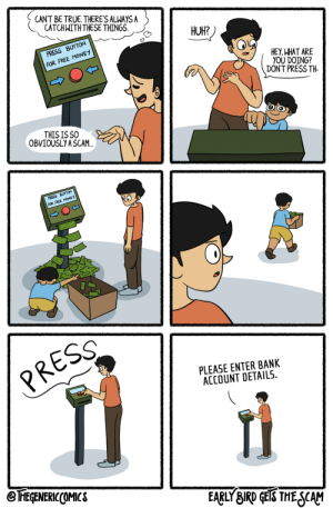 Early Bird Gets The Scam [OC]: CANT BE TRUE. THERE'S ALWAYS A  CATCH WITH THESE THINGS.  HUH?  PRESS BUTTON  FOR FREE MONEY  HEY, WHAT ARE  YOU DOING?  DON'T PRESS TH-  THIS IS SO  OBVIOUSLY A SCAM.  PRESS BUTTON  FOR FREE MONEY  PRESS  PLEASE ENTER BANK  ACCOUNT DETAILS.  @ FEGENERICCOMICS  EARLY BIRD GEIS THE SCAM Early Bird Gets The Scam [OC]