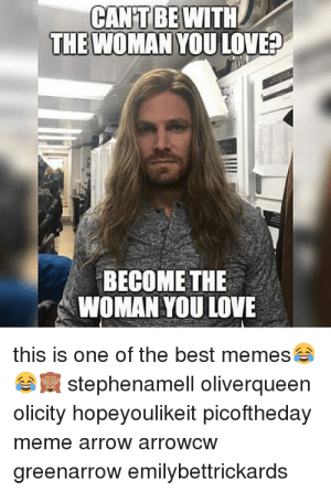 Arrow Olicity Memes: CAN'T BE WITH  THE WOMAN YOU LOVE?  BECOME THE  WOMAN YOU LOVE  this is one of the best memes  stephenamell oliverqueen  olicity hopeyoulikeit picoftheday  meme arrow arrowcw  greenarrow emilybettrickards Arrow Olicity Memes