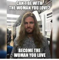 this is one of the best memes😂😂🙈 stephenamell oliverqueen olicity hopeyoulikeit picoftheday meme arrow arrowcw greenarrow emilybettrickards: CANT BE WITH  THE WOMAN  YOU LOVEED  BECOME THE  WOMAN YOU LOVE this is one of the best memes😂😂🙈 stephenamell oliverqueen olicity hopeyoulikeit picoftheday meme arrow arrowcw greenarrow emilybettrickards