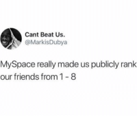 Friends, MySpace, and Twitter: Cant Beat Us.  @MarkisDubya  MySpace really made us publicly rank  our friends from 1-8 I think this coincided with the rise of bullying. Twitter: markisdubya