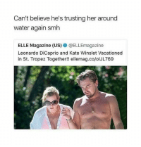 Leonardo DiCaprio, Memes, and Smh: Can't believe he's trusting her around  water again smh  ELLE Magazine (US) @ELLEmagazine  Leonardo DiCaprio and Kate Winslet Vacationed  in St. Tropez Together!! ellemag.co/olJL769 @imbeingsarcastic can you believe this?! 😤😝😂😂 @imbeingsarcastic @imbeingsarcastic mmsip