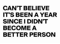 Been, Believe, and Person: CAN'T BELIEVE  IT'S BEEN A YEAR  SINCE I DIDNT  BECOME A  BETTER PERSON It's been a long year.. 😭😂 https://t.co/NcuYxwocVU