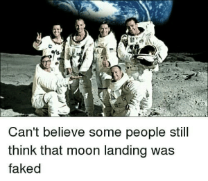 Some People: Can't believe some people still  think that moon landing was  faked