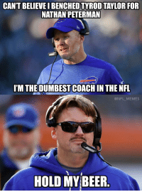 Beer, Ben McAdoo, and Football: CAN'T BELIEVEBENCHED TYROD TAYLOR FOR  NATHAN PETERMAN  I'M THE DUMBEST COACH IN THE NFL  @NFL MEMES  HOLD MY BEER Ben McAdoo... https://t.co/9T1YSScK32