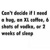 Memes, Coffee, and Vodka: Can't decide if I need  a hug, an XL coffee, 6  shots of vodka, or 2  weeks of sleep 🙌🏻😂 Daily struggles.. can anyone else relate?! howtolosefat