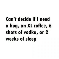 Caught in 5 minds.: Can't decide if I need  a hug, an XL coffee, 6  shots of vodka, or 2  weeks of sleep Caught in 5 minds.