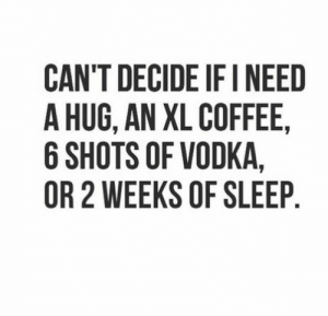 Coffee, Vodka, and Sleep: CAN'T DECIDE IF I NEED  A HUG, AN XL COFFEE,  6 SHOTS OF VODKA,  OR 2 WEEKS OF SLEEP If you are a student Follow @studentlifeproblems