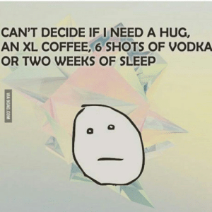 Me right now: CAN'T DECIDE IF I NEED A HUG,  AN XL COFFEE, 6 SHOTS OF VODKA  OR TWO WEEKS OF SLEEP Me right now