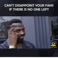 Memes, 🤖, and Oh Shit: CAN'T DISAPPOINT YOUR FANS  IF THERE IS NO ONE LEFT  CALFDUTY  Penin  Mon  Thur  GAMING MEMES Oh shit😂