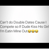 Dude, Memes, and Girl: Can't do Double Dates Cause l  Compete so If Dude Kiss His Girl  I'm Eatin Mine Outeaa It's time to EAT EAT 🤷🏾‍♂️