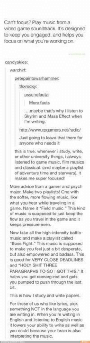 "Advice, Desperate, and Facts: Can't focus? Play music from a  video game soundtrack. It's designed  to keep you engaged, and helps you  focus on what you're working on  candyskies:  warchirf:  petepaintswarhammer  thxrsdxy  psychofactz:  More facts  ...maybe that's why I listen to  Skyrim and Mass Effect when  I'm writing.  http://www.rpgamers.net/radio/  Just going to leave that there for  anyone who needs it  this is true. whenever i study, write,  or other university things, i always  listened to game music, film musics  and classical. (and maybe a playlist  of adventure time and starwars), it  makes me super focused!  More advice from a gamer and psych  major. Make two playlists! One with  the softer, more flowing music,, like  what you hear while traveling in a  game. Name it ""Field music."" This kind  of music is supposed to just keep the  flow as you travel in the game and it  keeps pressure even.  Now take all the high-intensity battle  music and make a playlist called  ""Boss Fight. This music is supposed  to make you feel just a bit desperate,  but also empowered and badass. This  is good for VERY CLOSE DEADLINES  and ""HOLY SHIT THREE  PARAGRAPHS TO GO I GOT THIS. It  helps you get reenergized and gets  you pumped to push through the last  bit.  This is how I study and write papers.  For those of us who like lyrics, pick  something NOT in the language you  are writing in. When you're writing in  English and listening to English music  it lowers your ability to write as well as  you could because your brain is also  interpreting the music."