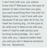 can't fuck with you, you wanna  know why Because you the type of  person to take more than you give,  you want everything from me until I'm  fighting to live.. l can't fuck with you  because I'll let you take all of me, m  heart too fucking big.. lm the type to  do what ever it takes to be with you,  even if had to walk across your  burning fucking bridge.. So l can't  fuck with you, deserve better than  you and you don't deserve someone  like me  ajoebrock ideservebetter icantfuckwithyou