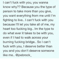 can't fuck with you, you wanna  know why?? Because you the type of  person to take more than you give,  you want everything from me until I'm  fighting to live.. l can't fuck with you  because I'll let you take all of me, my  heart too fucking big.. lm the type to  do what ever it takes to be with you,  even if I had to walk across your  burning fucking bridge.. So l can't  fuck with you, l deserve better than  you and you don't deserve someone  like me.. ajoebrock 🐰