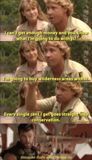 We need more people like him: can't get enough money and you kriow  what I'm going to do with it?.  TOFCHAMPIONS  60  I'm going to buy wilderness areas with t  Every single cent I get goes straigh t into  conservation.  HEART OF CHAMPIONS  Because that's what heroes do. We need more people like him