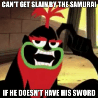 Samurai Jack Memes, at least a small and growing niche market, at best a moderate boon. I have a good rate going for me.: CAN'T GET SLAIN BY THESAMURAI  IF HEDOESNT HAVE HIS SWORD Samurai Jack Memes, at least a small and growing niche market, at best a moderate boon. I have a good rate going for me.