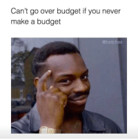 Deep thoughts: Can't go over budget if you never  make a budget  @betches Deep thoughts