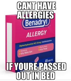 Benadryl, Tablets, and Diphenhydramine: CANT HAVE  ALLERGIES  Benadry  ALLERGY  Diphenhydramine HC1 25mg/Antihistamine  & Runny Nose  ltchy,Watery Eyes ltchy Throa  IF YOURE PASSED  OUT IN BED  8 TABLETS Honest Benadryl Ad