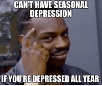 Depression, All, and Depressed: CAN'T  HAVE  SEASONAL  DEPRESSION  IF YOU'RE DEPRESSED ALL YEAR
