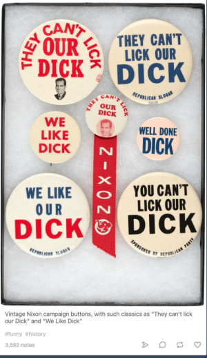 "Funny, Dick, and History: CANT  IRTHEY CANT  LICK OUR  DICK Dick  SCAN)  EPUBLICAN SL  DICK  WE WELL DONE  LIKE  DICK  WE LIKE  O UR  YOU CAN'T  LICK OUR  DICK DICK  REPBB LICA""  BY REPUBLICAN  Vintage Nixon campaign buttons, with such classics as ""They can't lick  our Dick"" and ""We Like Dick""  #funny #history  3,592 notes I don't think society has come as far from a sense of humor standpoint."