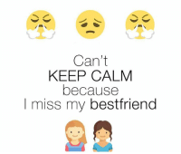 Best Friend, Memes, and Keep Calm: Can't  KEEP CALM  because  I miss my best friend