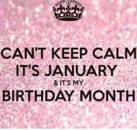 Birthday: CANT KEEP CALM  IT'S JANUARY  & IT'S MY  BIRTHDAY MONTH