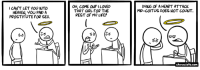 Heaven, Life, and Memes: CAN'T LET YOU INTO  HEAVEN, YOU PAID A  PROSTITUTE FOR SEX.  OH, COME ON? I LOVED  THAT GIRL FOR THE  REST OF MY LIFE!  DYING OF A HEART ATTACK  MID-COITUS DOES NOT COUNT.  channelate.com URL--->http://www.channelate.com/comic/i-cant-let-you-in/ Bonus--->http://www.channelate.com/extra-panel/20100302/
