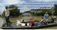 "Home, Http, and Hurricane: cant look at somebody knowing that  lhave a perfect beat in my driveway  be doing this and to just sit at home...""  Jordy Bloodsworth, Baton Rouge  member of the Cajun Navy <p>The &lsquo;Cajun Navy&rsquo; heads to Texas to aid with Hurricane Harvey rescues. via /r/wholesomememes <a href=""http://ift.tt/2vys7Lj"">http://ift.tt/2vys7Lj</a></p>"