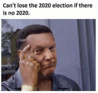 He's right, you know...: Can't lose the 2020 election if there  is no 2020.  CD He's right, you know...