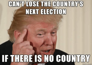 Chess, Next, and Election: CAN'T LOSE THE COUNTRY'S  NEXT ELECTION  IF THERE IS NO COUNTRY Hes out there playing 1-dimensional chess!
