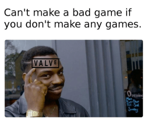 Valve: Can't make a bad game if  you don't make any games.  VALVE  (OPEning  Mon  Tut-Thue  Fri-Sal  Sundany Valve