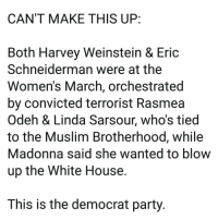 Madonna, Memes, and Muslim: CAN'T MAKE THIS UP:  Both Harvey Weinstein & Eric  Schneiderman were at the  Women's March, orchestrated  by convicted terrorist Rasmea  Odeh & Linda Sarsour, who's tied  to the Muslim Brotherhood, while  Madonna said she wanted to blow  up the White House.  This is the democrat party. TheRaisedRight.com _________________________________________ Raised Right 5753 Hwy 85 North 2486 Crestview, Fl 32536 _________________________________________ Like my page? Make sure to check out and follow the my sponsor who helps keep it running! 🛠@texasrusticdecor_more🛠 Custom rustic wood working and carpentry! DM Erik for more information on furniture and decor for your home! --------------------