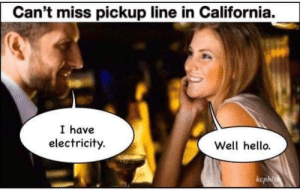 You light my world: Can't miss pickup line in California.  I have  electricity.  Well hello.  ccphis You light my world