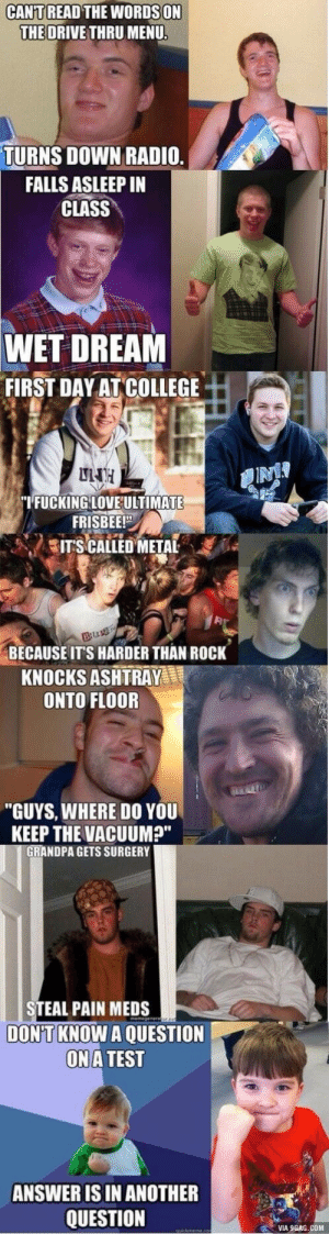 """memes: CANT  READ THE WORDSON  THE ORIVE THRU MENU  TURNS DOWN RADIO  FALLS ASLEEP IN  CLASS  WET DREAM  FIRST DAY AT COLLEGE  I'FUCKING LOVEULTIMATE  FRISBEE!""""  ITS CALLED METAL  BECAUSEIT'S HARDER THAN ROCK  KNOCKS ASHTRAY  ONTO FLOOR  """"GUYS, WHERE DO YOU  KEEP THE VACUUM""""  GRANDPA GETS SURGERY  STEAL PAIN MEDS  DON'T KNOW A QUESTION  ONA TEST  ANSWER IS IN ANOTHER  QUESTION  VIA 9GAG.COM memes"""