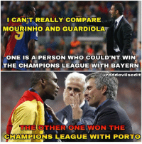 Memes, Champions League, and Bayern: CANT REALLY COMPARE  MOURINHO AND GUARDIOLA  ONE IS A PERSON WHO COULD'NT WIN  THE CHAMPIONS LEAGUE WITH BAYERN  areddevilsedit  THE OTHER ONE WON THE  CHAMPIONS LEAGUE WITH PORTO The special one 🙌🏽